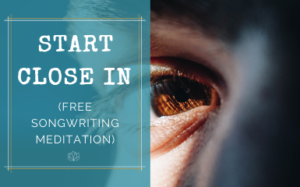 Start Close In (free songwriting meditation)