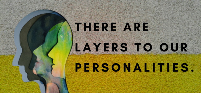 There are layers to our personalities